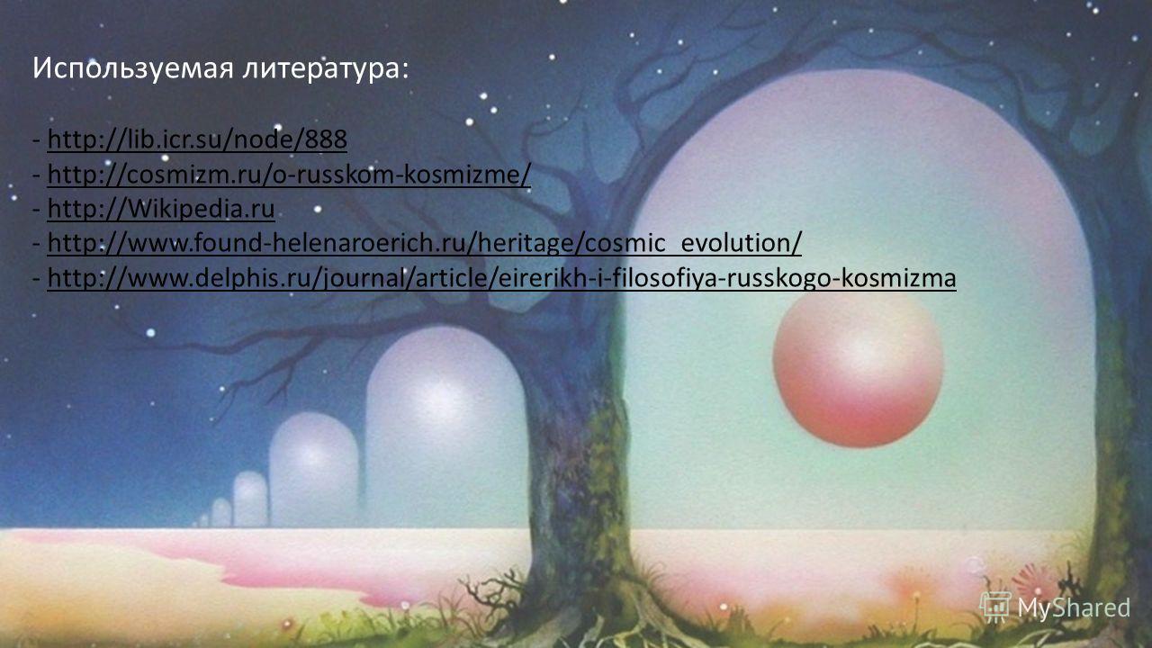 Используемая литература: - http://lib.icr.su/node/888 - http://cosmizm.ru/o-russkom-kosmizme/ - http://Wikipedia.ru - http://www.found-helenaroerich.ru/heritage/cosmic_evolution/ - http://www.delphis.ru/journal/article/eirerikh-i-filosofiya-russkogo-