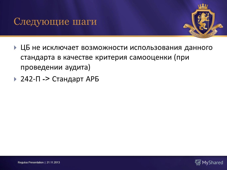 Regulus Presentation | 21.11.2013 Следующие шаги ЦБ не исключает возможности использования данного стандарта в качестве критерия самооценки ( при проведении аудита ) 242- П -> Стандарт АРБ