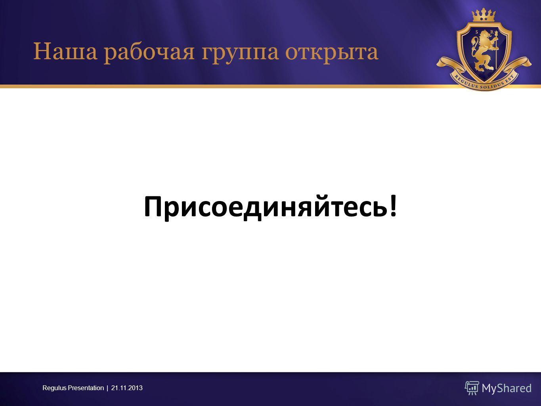 Regulus Presentation | 21.11.2013 Наша рабочая группа открыта Присоединяйтесь !