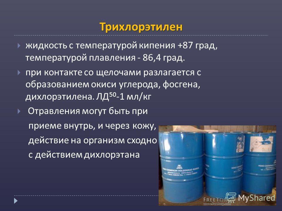 Трихлорэтилен жидкость с температурой кипения +87 град, температурой плавления - 86,4 град. при контакте со щелочами разлагается с образованием окиси углерода, фосгена, дихлорэтилена. ЛД 50 -1 мл/кг Отравления могут быть при приеме внутрь, и через ко