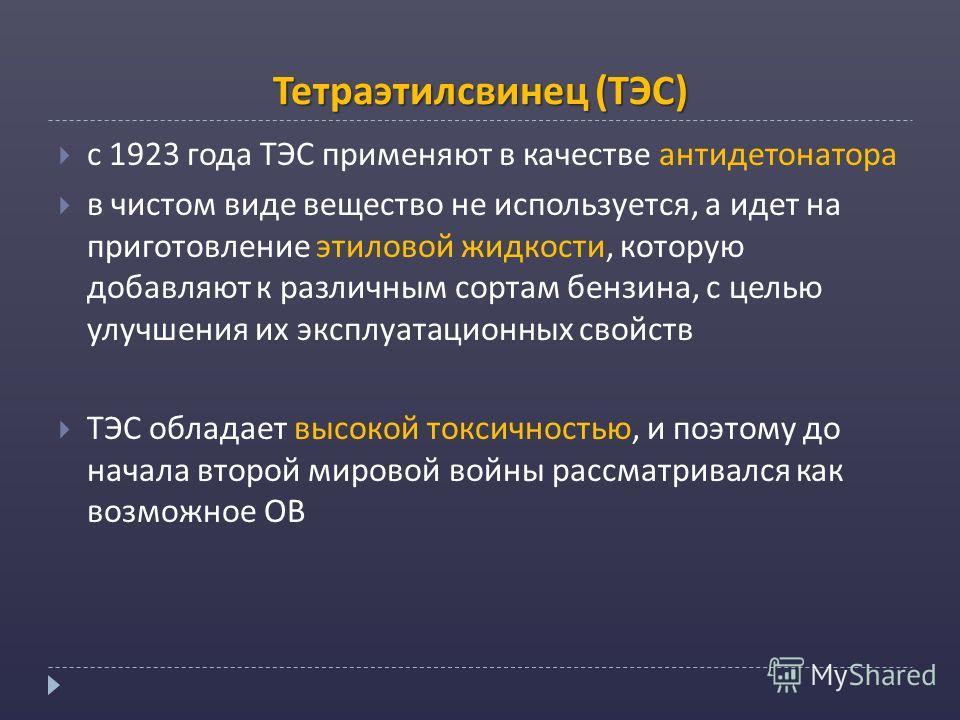 Тетраэтилсвинец (ТЭС) с 1923 года ТЭС применяют в качестве антидетонатора в чистом виде вещество не используется, а идет на приготовление этиловой жидкости, которую добавляют к различным сортам бензина, с целью улучшения их эксплуатационных свойств Т
