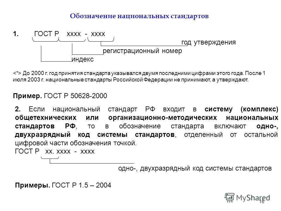 16 Обозначение национальных стандартов 1. ГОСТ Р хххх - хххх год утверждения регистрационный номер индекс До 2000 г. год принятия стандарта указывался двумя последними цифрами этого года. После 1 июля 2003 г. национальные стандарты Российской Федерац