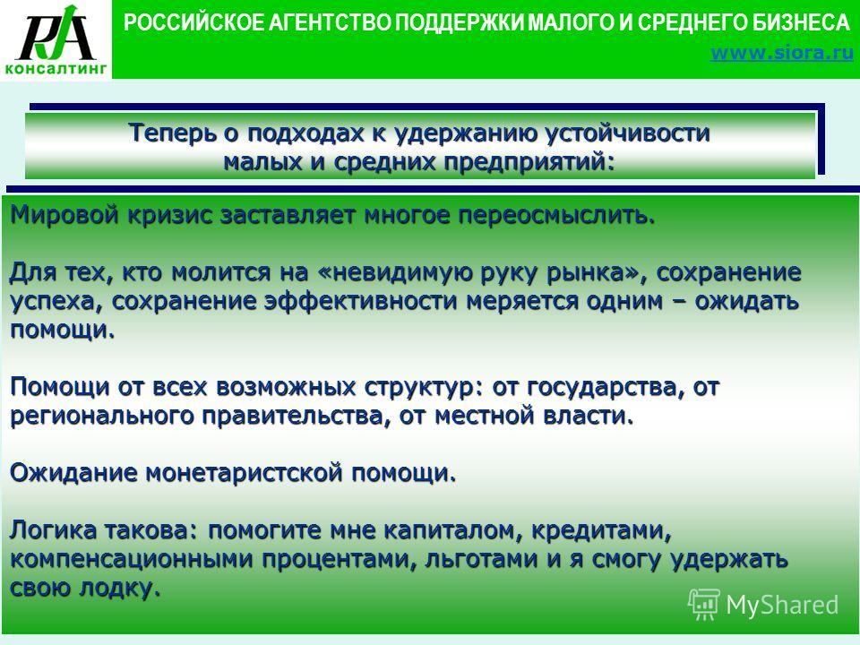 10 РОССИЙСКОЕ АГЕНТСТВО ПОДДЕРЖКИ МАЛОГО И СРЕДНЕГО БИЗНЕСА www.siora.ru Теперь о подходах к удержанию устойчивости малых и средних предприятий: Мировой кризис заставляет многое переосмыслить. Для тех, кто молится на «невидимую руку рынка», сохранени