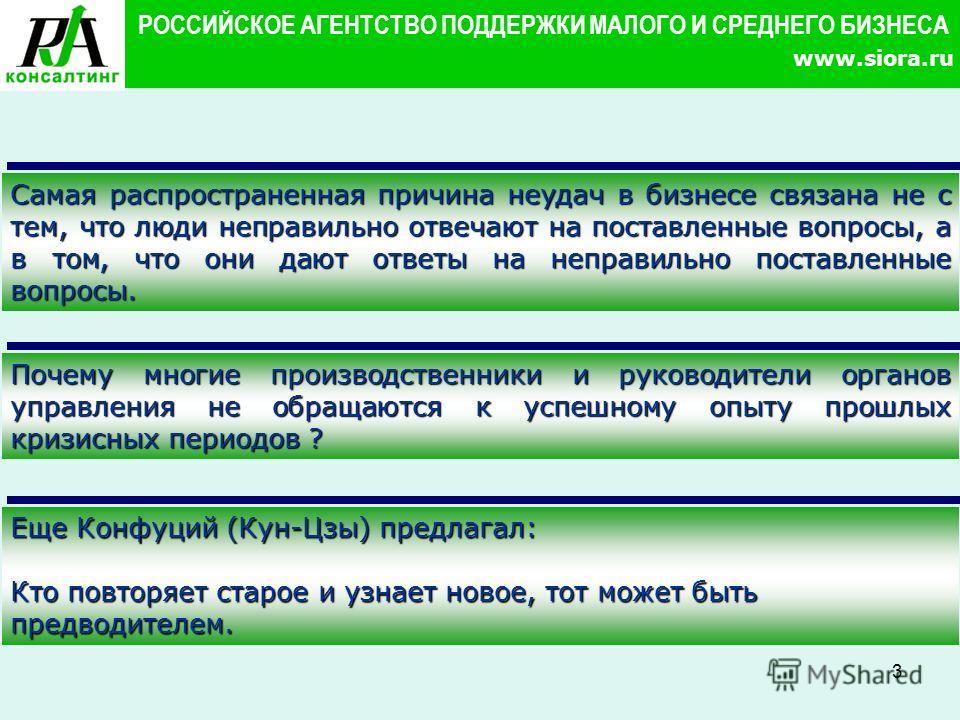 3 РОССИЙСКОЕ АГЕНТСТВО ПОДДЕРЖКИ МАЛОГО И СРЕДНЕГО БИЗНЕСА www.siora.ru Самая распространенная причина неудач в бизнесе связана не с тем, что люди неправильно отвечают на поставленные вопросы, а в том, что они дают ответы на неправильно поставленные