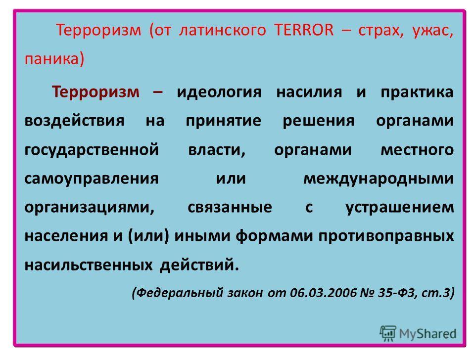 Терроризм (от латинского TERROR – страх, ужас, паника) Терроризм – идеология насилия и практика воздействия на принятие решения органами государственной власти, органами местного самоуправления или международными организациями, связанные с устрашение