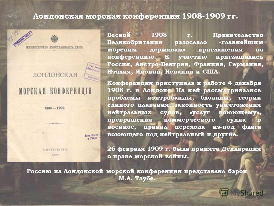 Весной 1908 г. Правительство Великобритании разослало «главнейшим морским державам» приглашения на конференцию. К участию приглашались Россия, Австро-Венгрия, Франция, Германия, Италия, Япония, Испания и США. Лондонская морская конференция 1908-1909