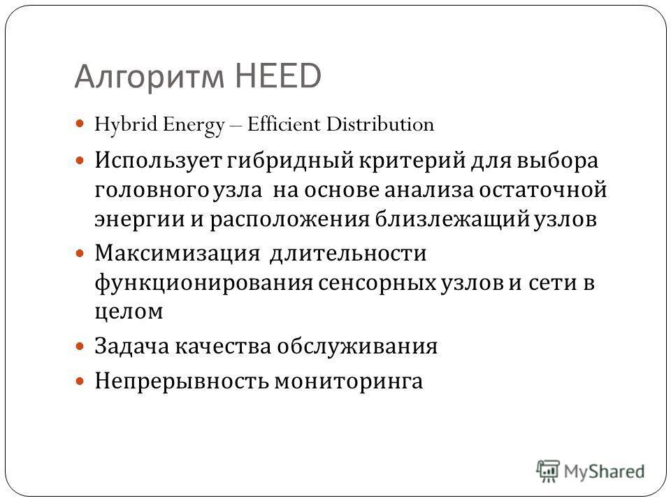 Алгоритм HEED Hybrid Energy – Efficient Distribution Использует гибридный критерий для выбора головного узла на основе анализа остаточной энергии и расположения близлежащий узлов Максимизация длительности функционирования сенсорных узлов и сети в цел