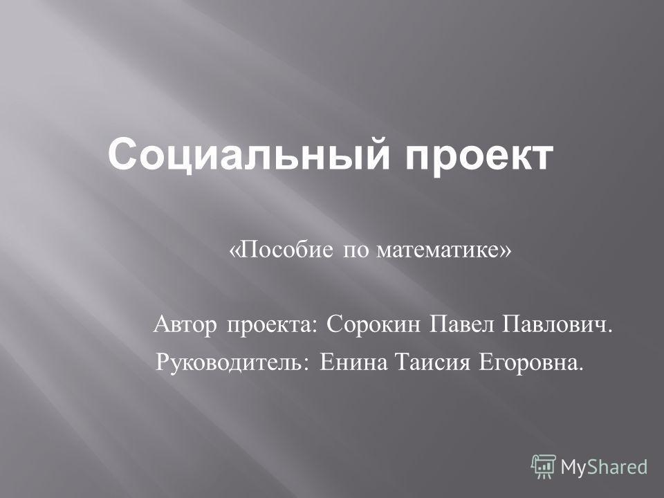 Социальный проект «Пособие по математике» Автор проекта: Сорокин Павел Павлович. Руководитель: Енина Таисия Егоровна.