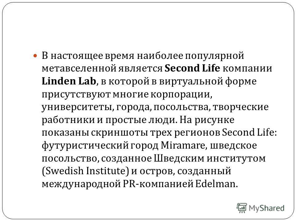В настоящее время наиболее популярной метавселенной является Second Life компании Linden Lab, в которой в виртуальной форме присутствуют многие корпорации, университеты, города, посольства, творческие работники и простые люди. На рисунке показаны скр