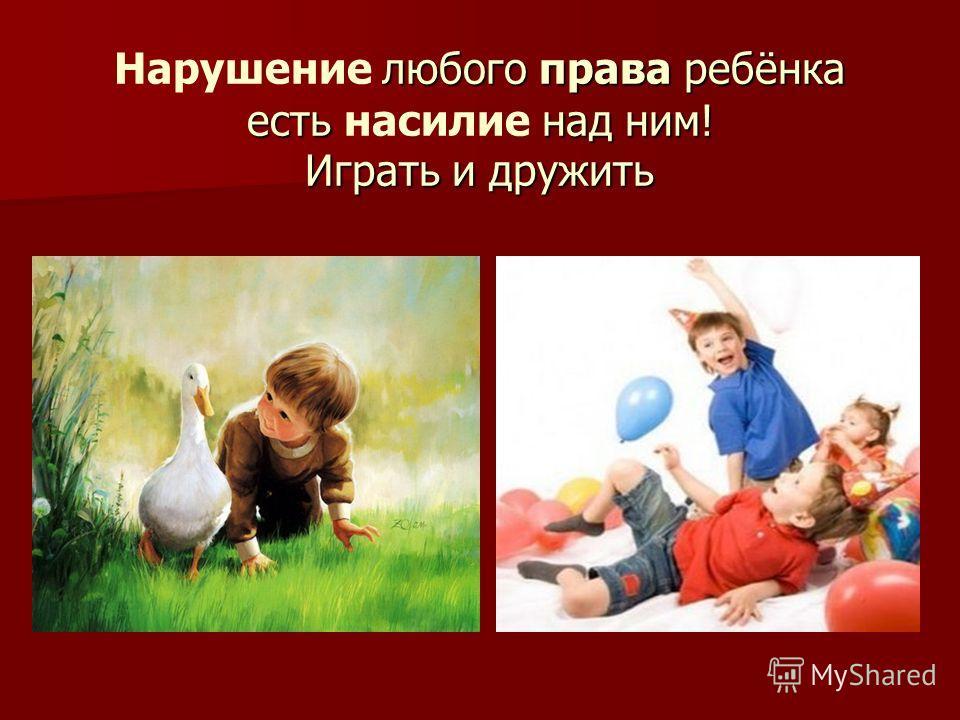 любого права ребёнка есть над ним! Играть и дружить Нарушение любого права ребёнка есть насилие над ним! Играть и дружить