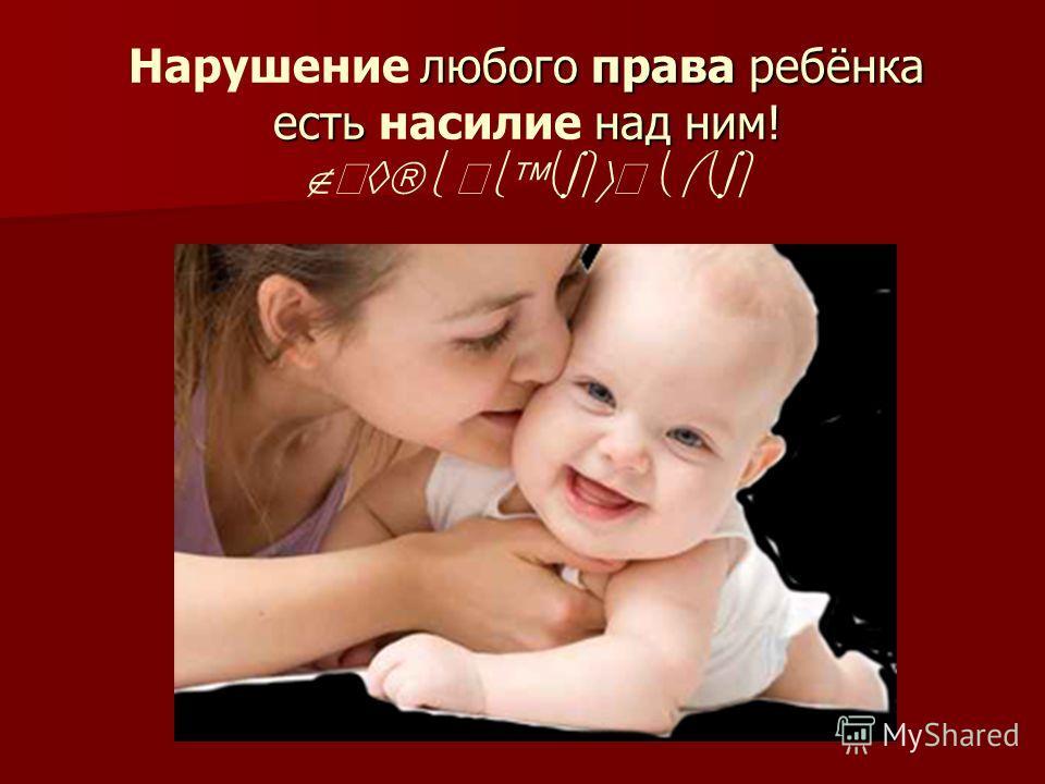 любого права ребёнка есть над ним! Нарушение любого права ребёнка есть насилие над ним! П