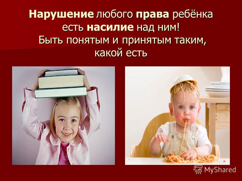 любого права ребёнка есть над ним! Быть понятым и принятым таким, какой есть Нарушение любого права ребёнка есть насилие над ним! Быть понятым и принятым таким, какой есть