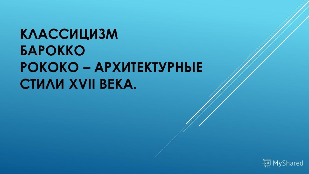 КЛАССИЦИЗМ БАРОККО РОКОКО – АРХИТЕКТУРНЫЕ СТИЛИ XVII ВЕКА.