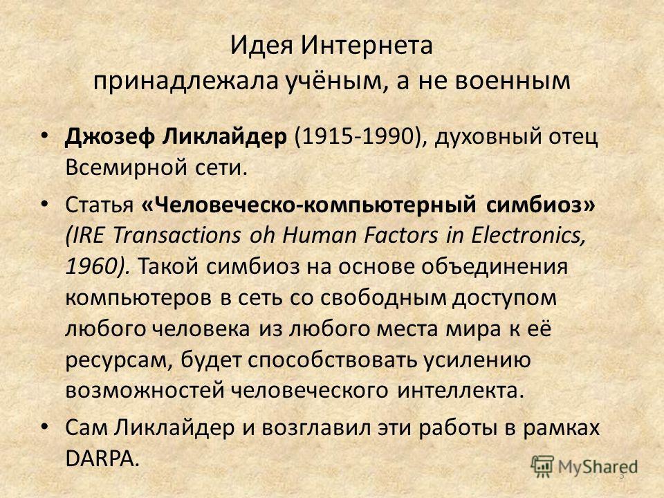 Идея Интернета принадлежала учёным, а не военным Джозеф Ликлайдер (1915-1990), духовный отец Всемирной сети. Статья «Человеческо-компьютерный симбиоз» (IRE Transactions oh Human Factors in Electronics, 1960). Такой симбиоз на основе объединения компь
