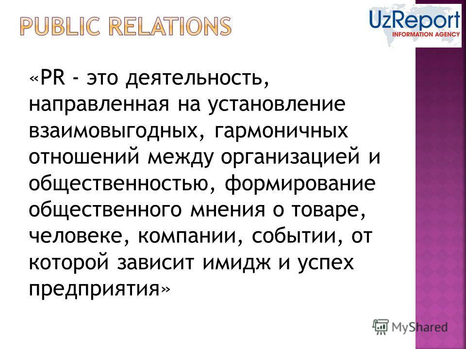«PR - это деятельность, направленная на установление взаимовыгодных, гармоничных отношений между организацией и общественностью, формирование общественного мнения о товаре, человеке, компании, событии, от которой зависит имидж и успех предприятия»
