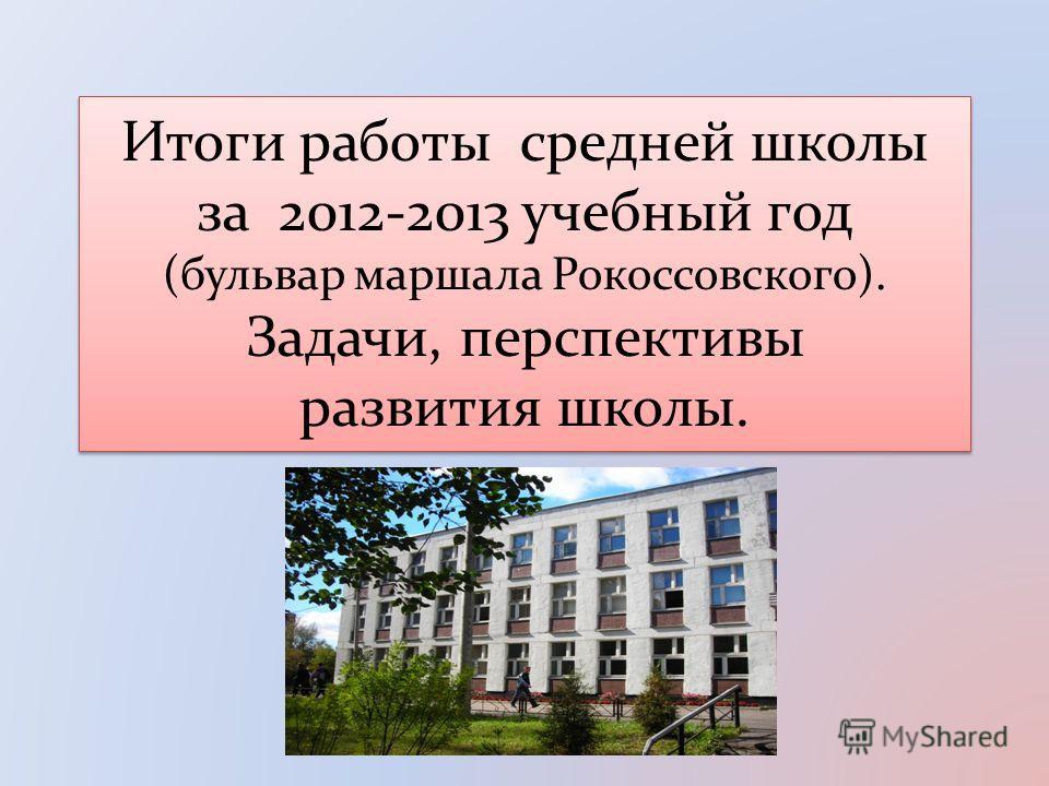 Итоги работы средней школы за 2012-2013 учебный год (бульвар маршала Рокоссовского). Задачи, перспективы развития школы.