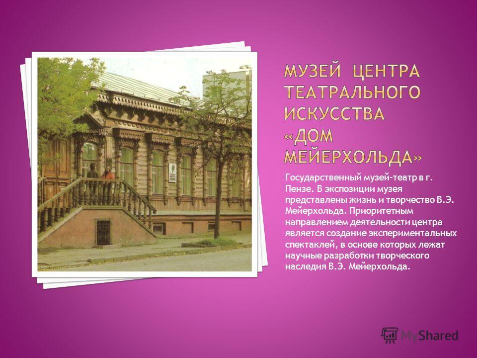 Государственный музей-театр в г. Пензе. В экспозиции музея представлены жизнь и творчество В.Э. Мейерхольда. Приоритетным направлением деятельности центра является создание экспериментальных спектаклей, в основе которых лежат научные разработки твор