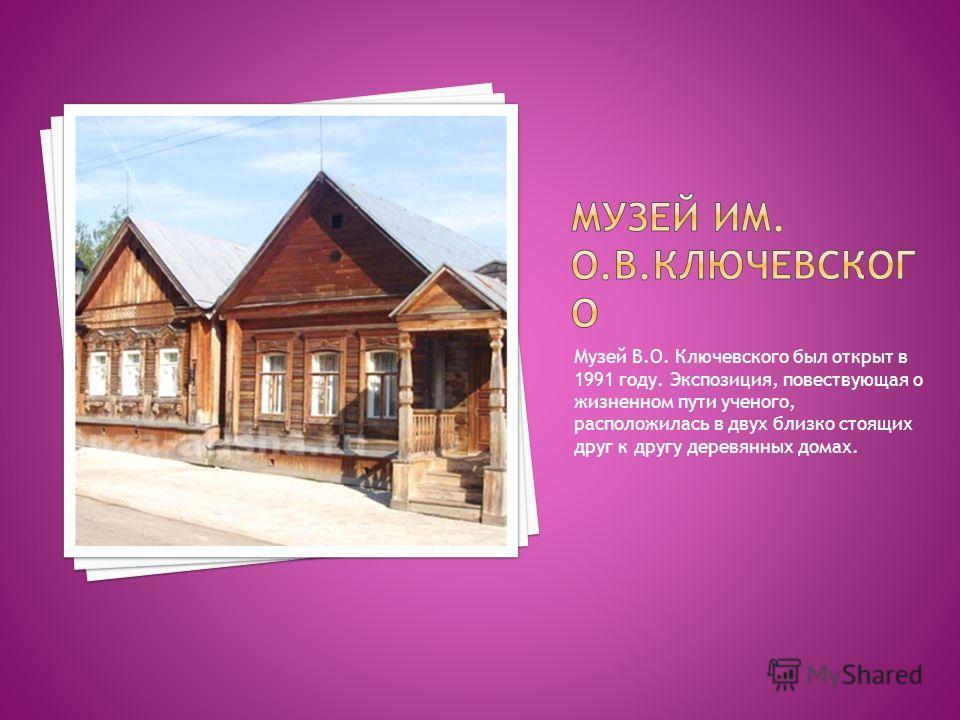 Музей В.О. Ключевского был открыт в 1991 году. Экспозиция, повествующая о жизненном пути ученого, расположилась в двух близко стоящих друг к другу деревянных домах.
