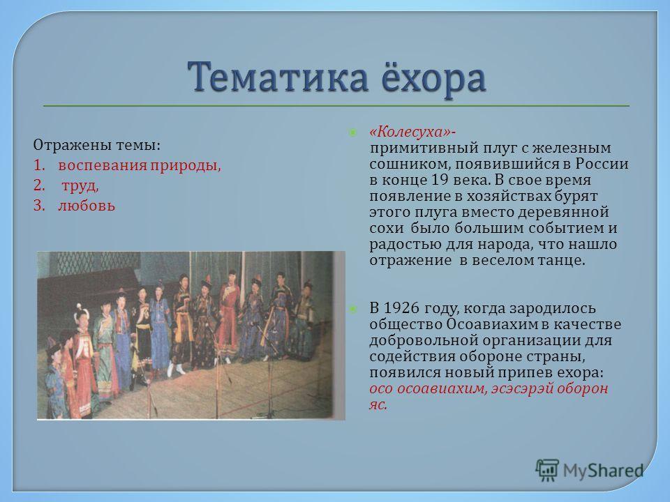 « Колесуха »- примитивный плуг с железным сошником, появившийся в России в конце 19 века. В свое время появление в хозяйствах бурят этого плуга вместо деревянной сохи было большим событием и радостью для народа, что нашло отражение в веселом танце. В