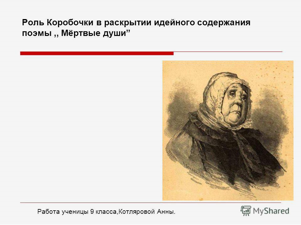 Роль Коробочки в раскрытии идейного содержания поэмы,, Мёртвые души Работа ученицы 9 класса,Котляровой Анны.