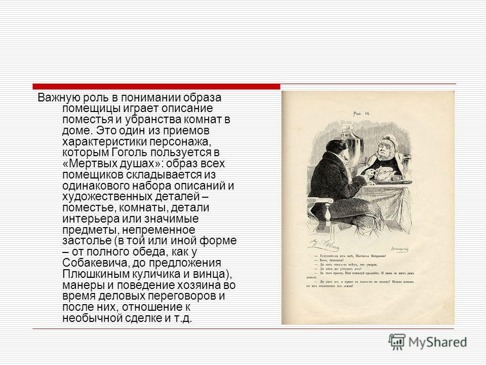 Важную роль в понимании образа помещицы играет описание поместья и убранства комнат в доме. Это один из приемов характеристики персонажа, которым Гоголь пользуется в «Мертвых душах»: образ всех помещиков складывается из одинакового набора описаний и