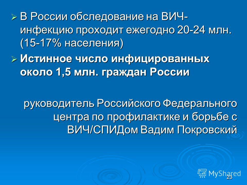 23 В России обследование на ВИЧ- инфекцию проходит ежегодно 20-24 млн. (15-17% населения) В России обследование на ВИЧ- инфекцию проходит ежегодно 20-24 млн. (15-17% населения) Истинное число инфицированных около 1,5 млн. граждан России Истинное числ
