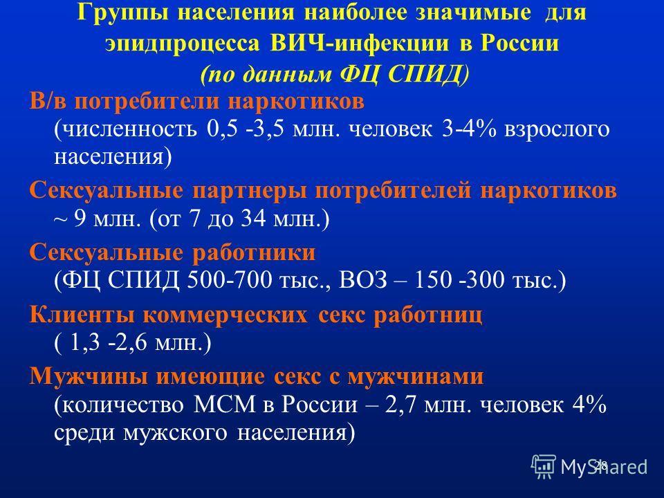 28 Группы населения наиболее значимые для эпидпроцесса ВИЧ-инфекции в России (по данным ФЦ СПИД) В/в потребители наркотиков (численность 0,5 -3,5 млн. человек 3-4% взрослого населения) Сексуальные партнеры потребителей наркотиков ~ 9 млн. (от 7 до 34