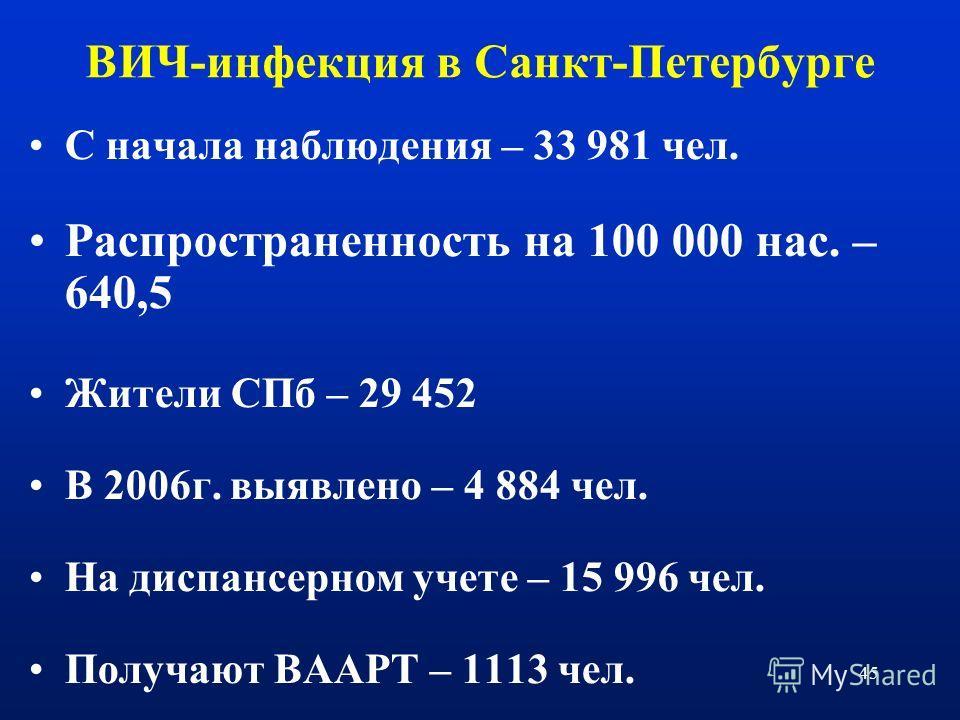 45 ВИЧ-инфекция в Санкт-Петербурге С начала наблюдения – 33 981 чел. Распространенность на 100 000 нас. – 640,5 Жители СПб – 29 452 В 2006г. выявлено – 4 884 чел. На диспансерном учете – 15 996 чел. Получают ВААРТ – 1113 чел.