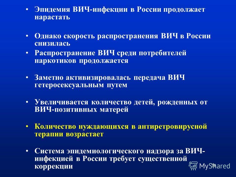 78 Эпидемия ВИЧ-инфекции в России продолжает нарастать Однако скорость распространения ВИЧ в России снизилась Распространение ВИЧ среди потребителей наркотиков продолжается Заметно активизировалась передача ВИЧ гетеросексуальным путем Увеличивается к