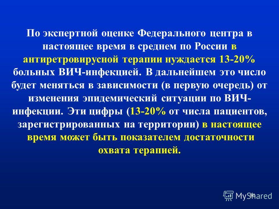 80 По экспертной оценке Федерального центра в настоящее время в среднем по России в антиретровирусной терапии нуждается 13-20% больных ВИЧ-инфекцией. В дальнейшем это число будет меняться в зависимости (в первую очередь) от изменения эпидемический си