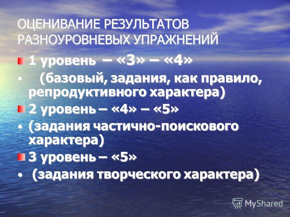 ОЦЕНИВАНИЕ РЕЗУЛЬТАТОВ РАЗНОУРОВНЕВЫХ УПРАЖНЕНИЙ 1 уровень – «3» – «4» (базовый, задания, как правило, репродуктивного характера) (базовый, задания, как правило, репродуктивного характера) 2 уровень – «4» – «5» (задания частично-поискового характера)