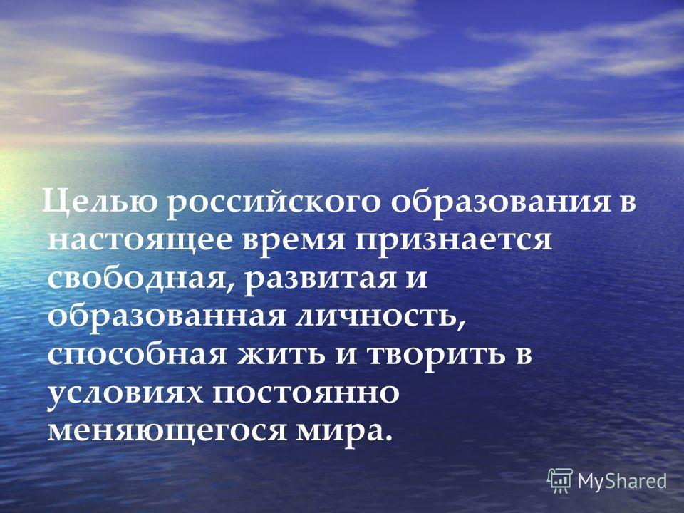 Целью российского образования в настоящее время признается свободная, развитая и образованная личность, способная жить и творить в условиях постоянно меняющегося мира.