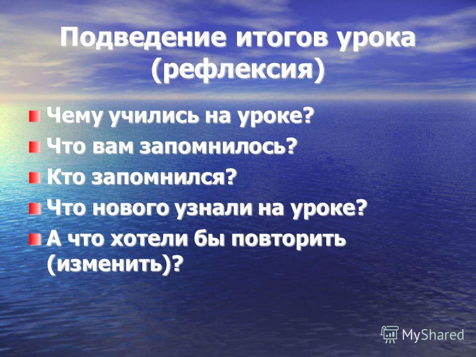 Подведение итогов урока (рефлексия) Чему учились на уроке? Что вам запомнилось? Кто запомнился? Что нового узнали на уроке? А что хотели бы повторить (изменить)?