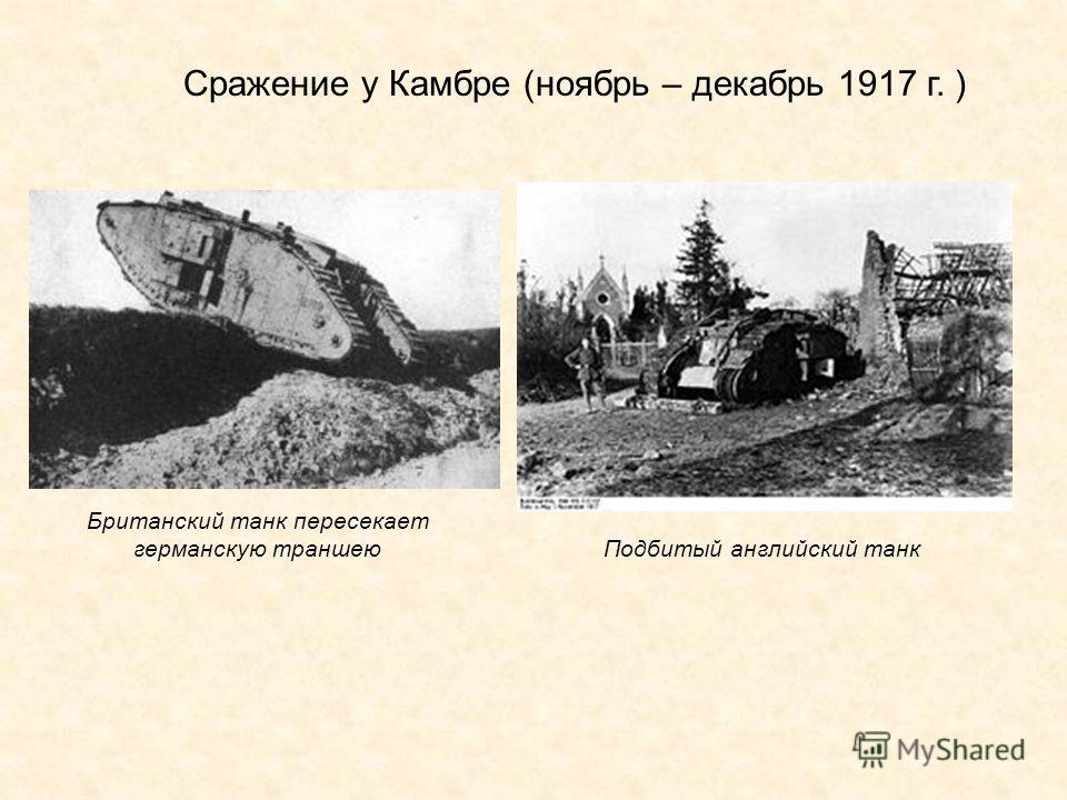 Сражение у Камбре (ноябрь – декабрь 1917 г. ) Британский танк пересекает германскую траншею Подбитый английский танк