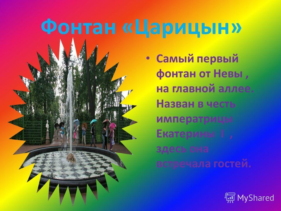 Фонтан «Царицын» Самый первый фонтан от Невы, на главной аллее. Назван в честь императрицы Екатерины I, здесь она встречала гостей.