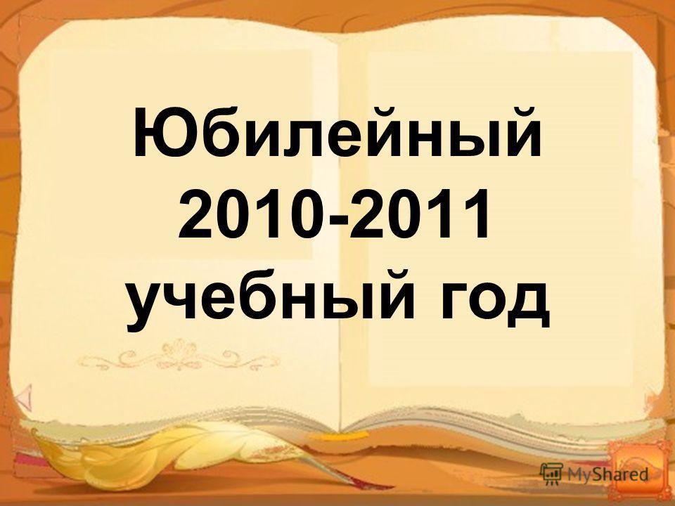 Юбилейный 2010-2011 учебный год