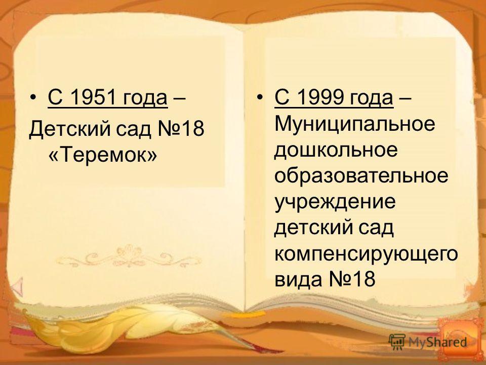 С 1951 года – Детский сад 18 «Теремок» С 1999 года – Муниципальное дошкольное образовательное учреждение детский сад компенсирующего вида 18