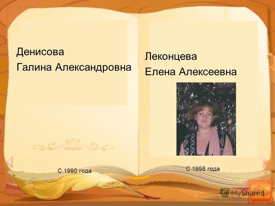 Леконцева Елена Алексеевна С 1998 года Денисова Галина Александровна С 1990 года