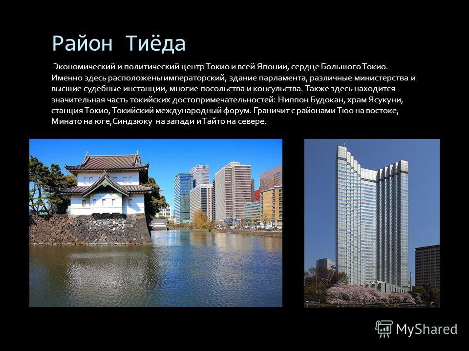 Район Тиёда Экономический и политический центр Токио и всей Японии, сердце Большого Токио. Именно здесь расположены императорский, здание парламента, различные министерства и высшие судебные инстанции, многие посольства и консульства. Также здесь нах