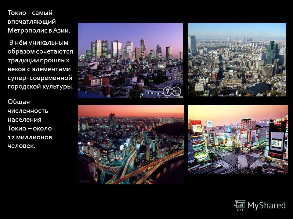 Токио - самый впечатляющий Метрополис в Азии. В нём уникальным образом сочетаются традиции прошлых веков с элементами супер- современной городской культуры. Общая численность населения Токио – около 12 миллионов человек.