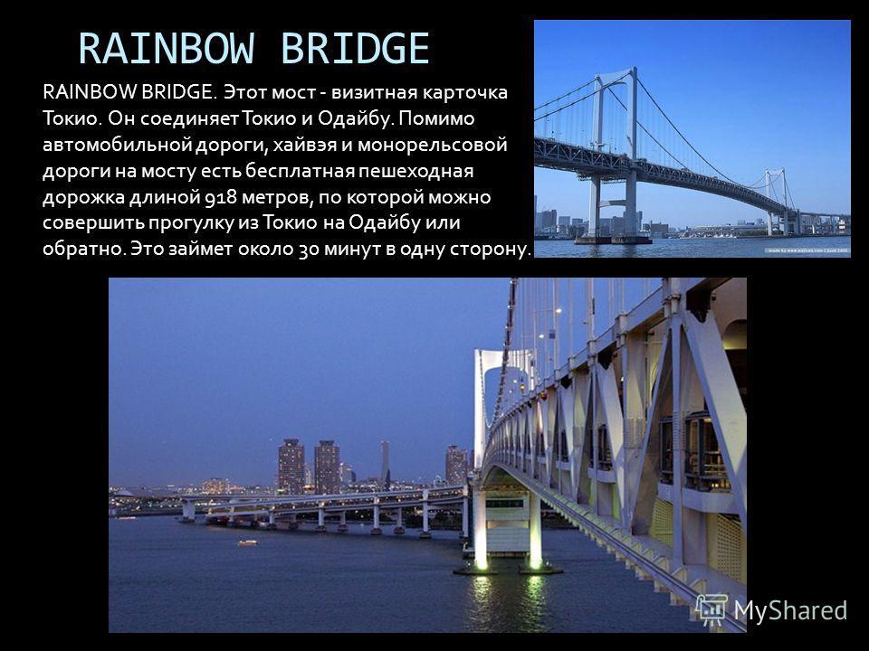 RAINBOW BRIDGE RAINBOW BRIDGE. Этот мост - визитная карточка Токио. Он соединяет Токио и Одайбу. Помимо автомобильной дороги, хайвэя и монорельсовой дороги на мосту есть бесплатная пешеходная дорожка длиной 918 метров, по которой можно совершить прог