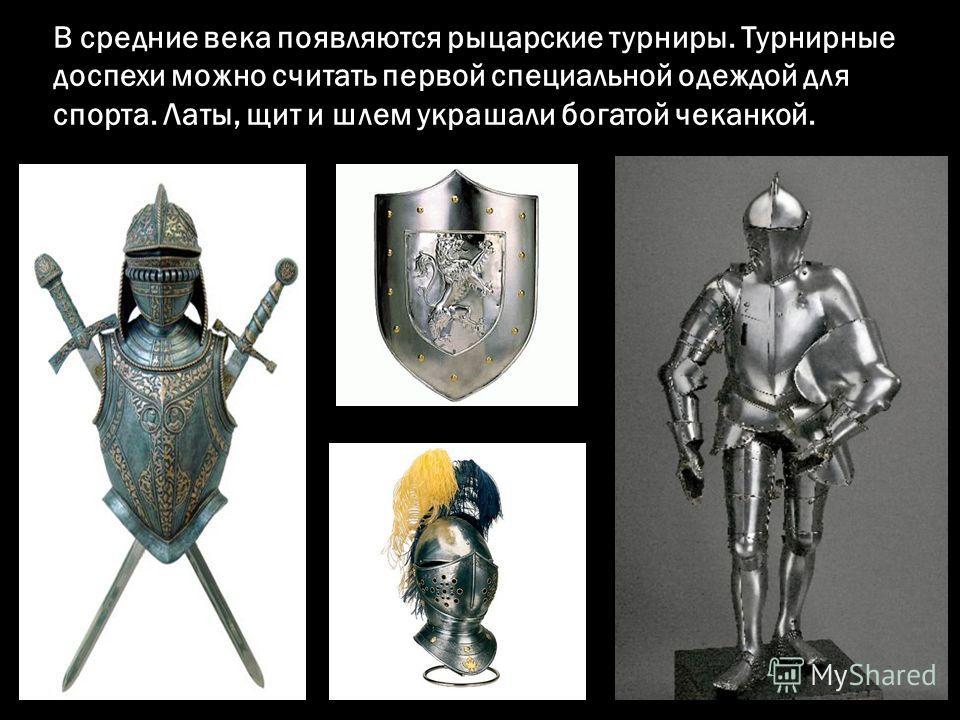 В средние века появляются рыцарские турниры. Турнирные доспехи можно считать первой специальной одеждой для спорта. Латы, щит и шлем украшали богатой чеканкой.