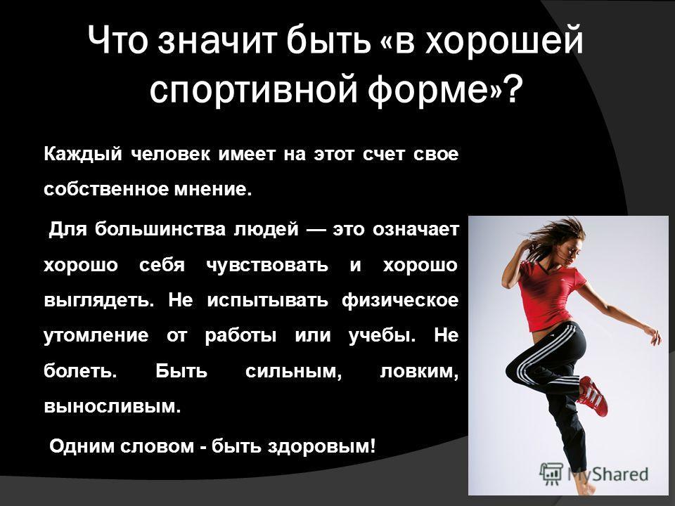 Что значит быть «в хорошей спортивной форме»? Каждый человек имеет на этот счет свое собственное мнение. Для большинства людей это означает хорошо себя чувствовать и хорошо выглядеть. Не испытывать физическое утомление от работы или учебы. Не болеть.