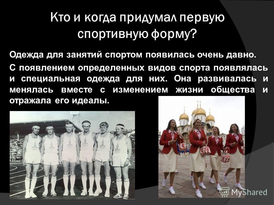 Кто и когда придумал первую спортивную форму? Одежда для занятий спортом появилась очень давно. С появлением определенных видов спорта появлялась и специальная одежда для них. Она развивалась и менялась вместе с изменением жизни общества и отражала е