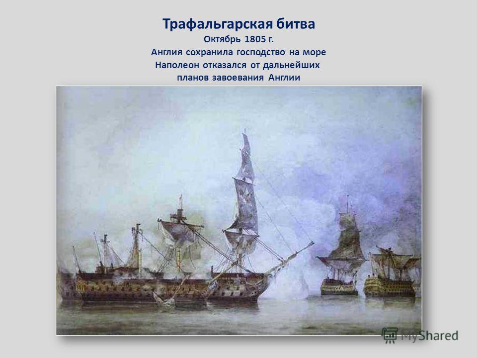 Трафальгарская битва Октябрь 1805 г. Англия сохранила господство на море Наполеон отказался от дальнейших планов завоевания Англии