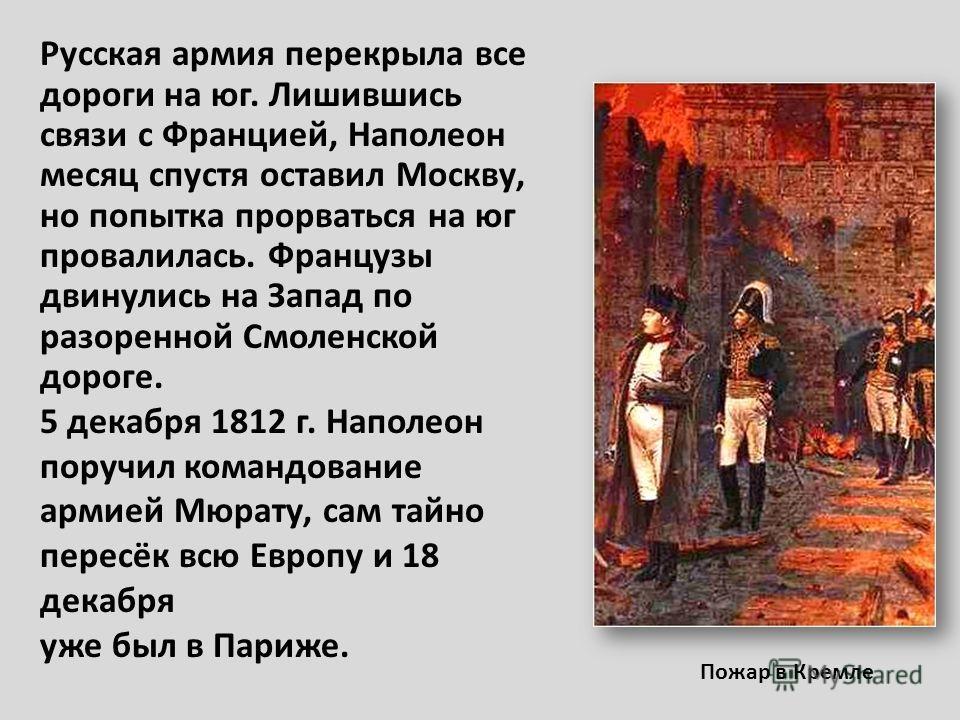 Пожар в Кремле Русская армия перекрыла все дороги на юг. Лишившись связи с Францией, Наполеон месяц спустя оставил Москву, но попытка прорваться на юг провалилась. Французы двинулись на Запад по разоренной Смоленской дороге. 5 декабря 1812 г. Наполео
