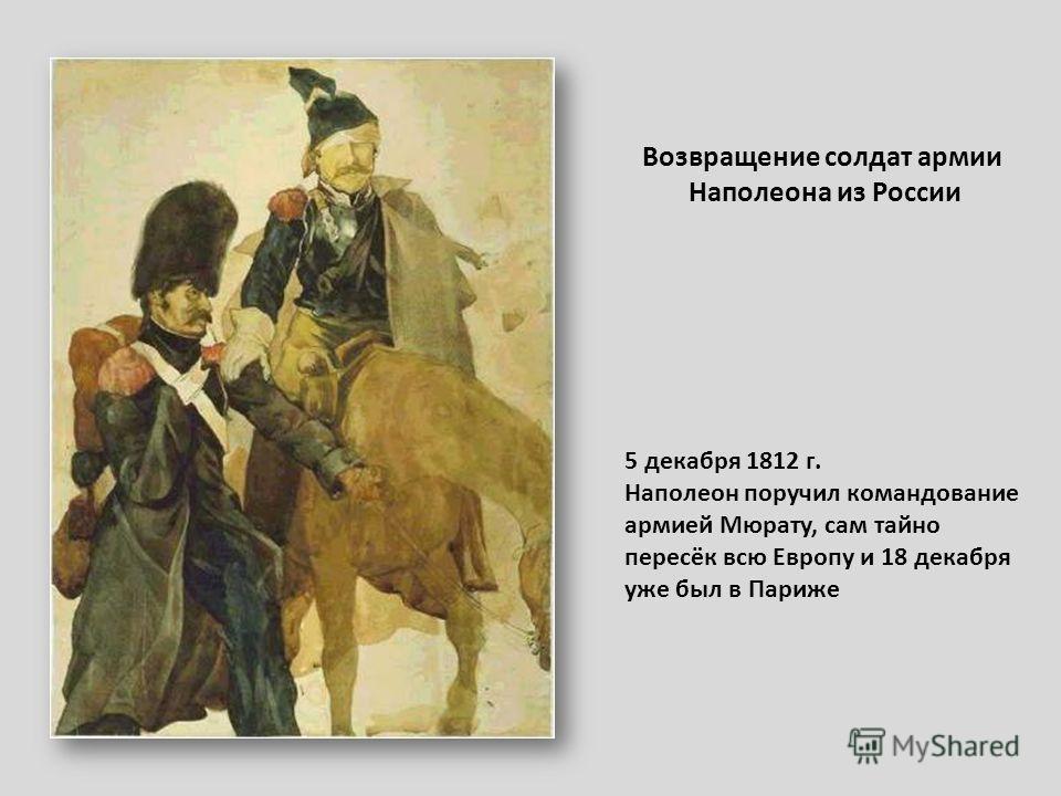 Возвращение солдат армии Наполеона из России 5 декабря 1812 г. Наполеон поручил командование армией Мюрату, сам тайно пересёк всю Европу и 18 декабря уже был в Париже