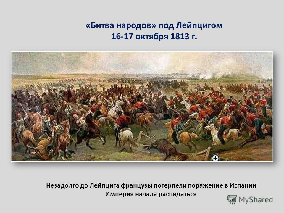 «Битва народов» под Лейпцигом 16-17 октября 1813 г. Незадолго до Лейпцига французы потерпели поражение в Испании Империя начала распадаться