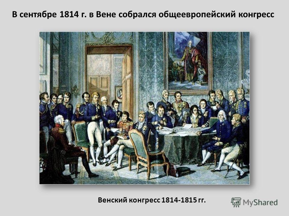В сентябре 1814 г. в Вене собрался общеевропейский конгресс Венский конгресс 1814-1815 гг.