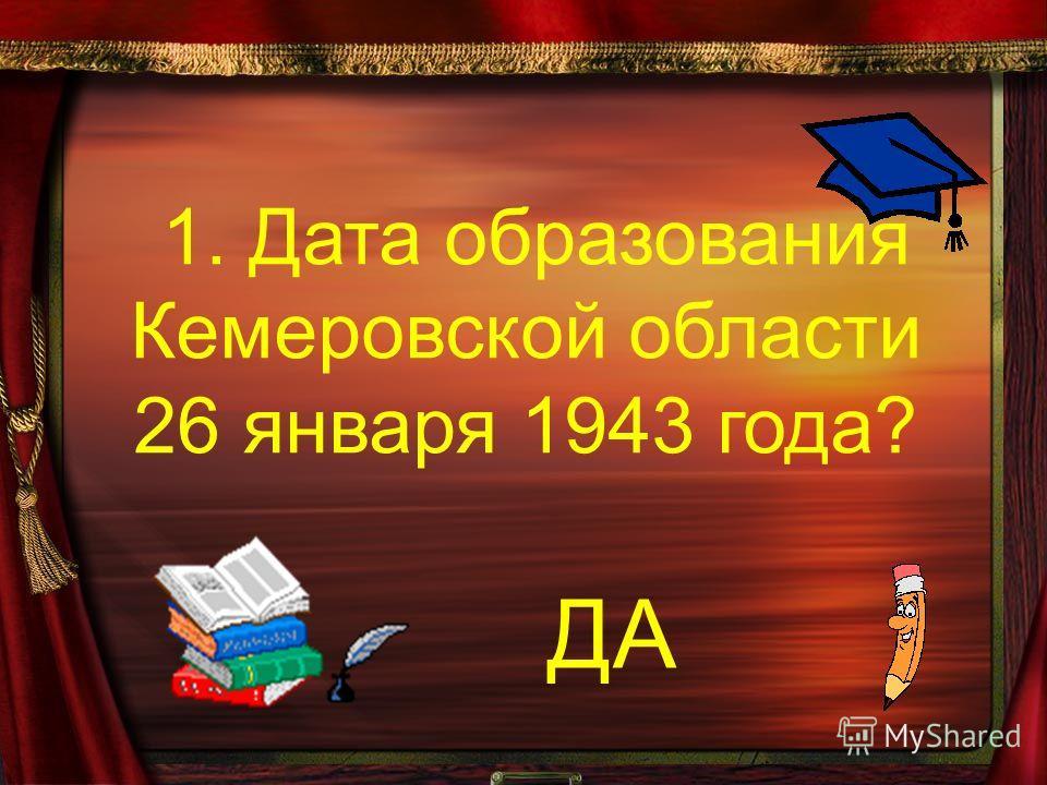 1. Дата образования Кемеровской области 26 января 1943 года? ДА